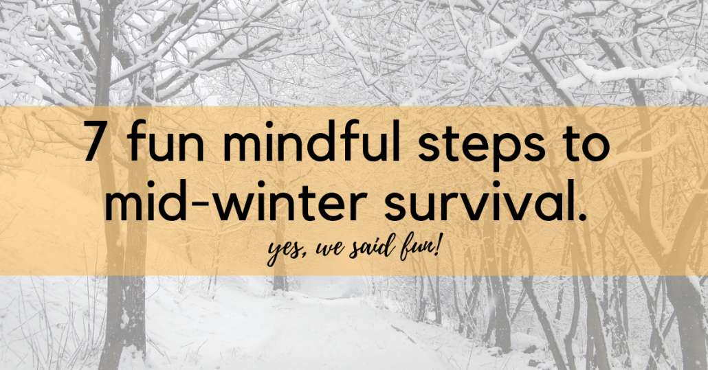 7-Step Fun & Mindful Mid-Winter Survival Guide - bmindful